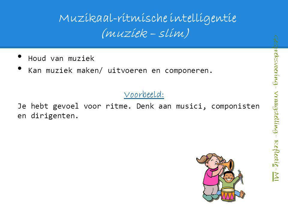 Muzikaal-ritmische intelligentie (muziek – slim) Houd van muziek Kan muziek maken/ uitvoeren en componeren. Voorbeeld: Je hebt gevoel voor ritme. Denk