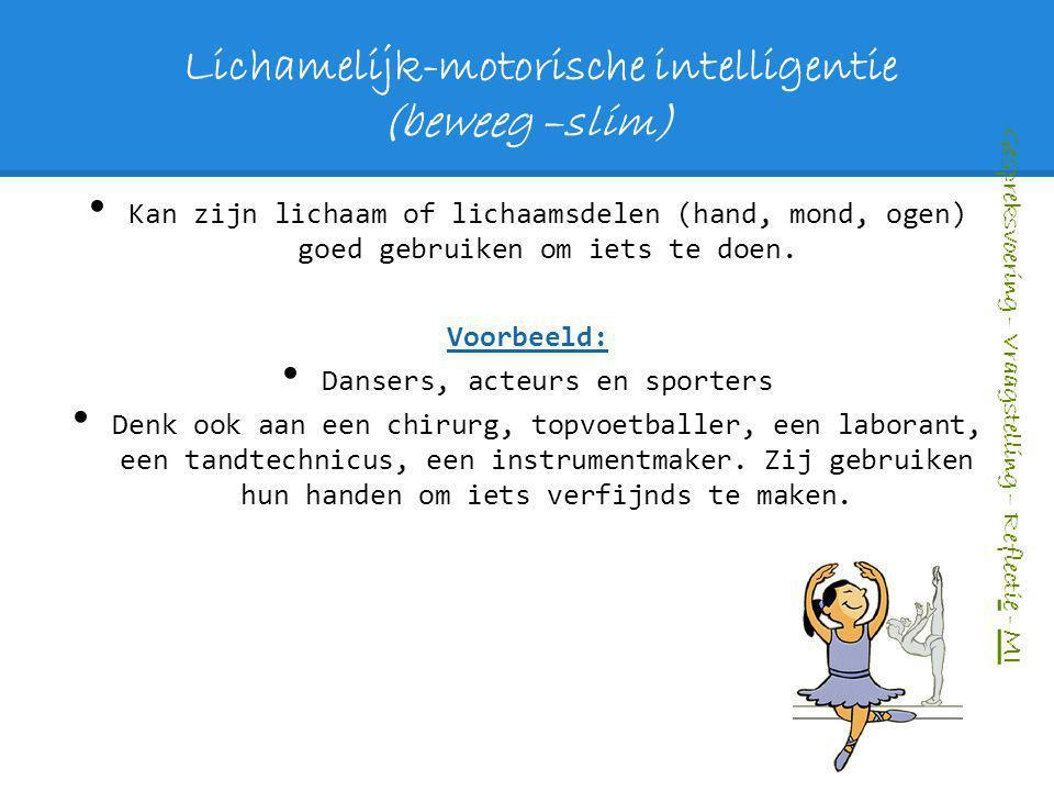 Lichamelijk-motorische intelligentie (beweeg –slim) Kan zijn lichaam of lichaamsdelen (hand, mond, ogen) goed gebruiken om iets te doen. Voorbeeld: Da