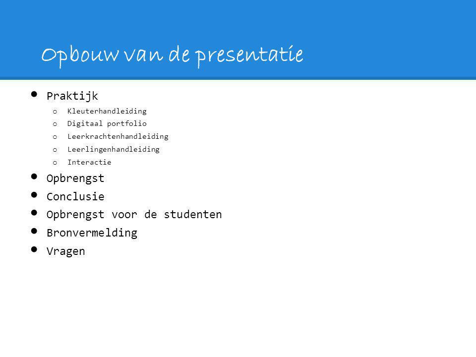 Opbouw van de presentatie Praktijk o Kleuterhandleiding o Digitaal portfolio o Leerkrachtenhandleiding o Leerlingenhandleiding o Interactie Opbrengst