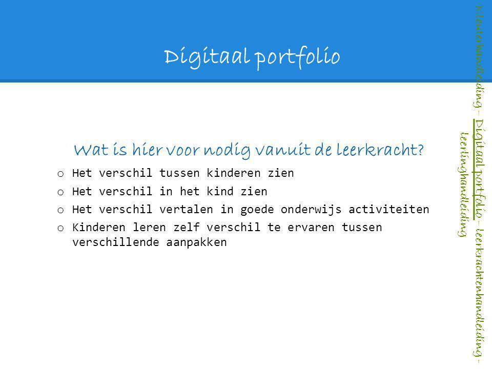Digitaal portfolio Wat is hier voor nodig vanuit de leerkracht? o Het verschil tussen kinderen zien o Het verschil in het kind zien o Het verschil ver