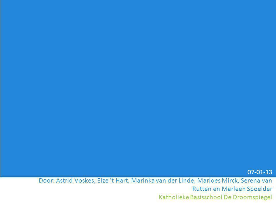 07-01-13 Door: Astrid Voskes, Elze 't Hart, Marinka van der Linde, Marloes Mirck, Serena van Rutten en Marleen Spoelder Katholieke Basisschool De Droo
