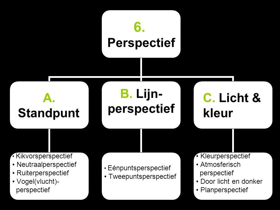 6. Perspectief A. Standpunt Kikvorsperspectief Neutraalperspectief Ruiterperspectief Vogel(vlucht)- perspectief B. Lijn- perspectief Eénpuntsperspecti