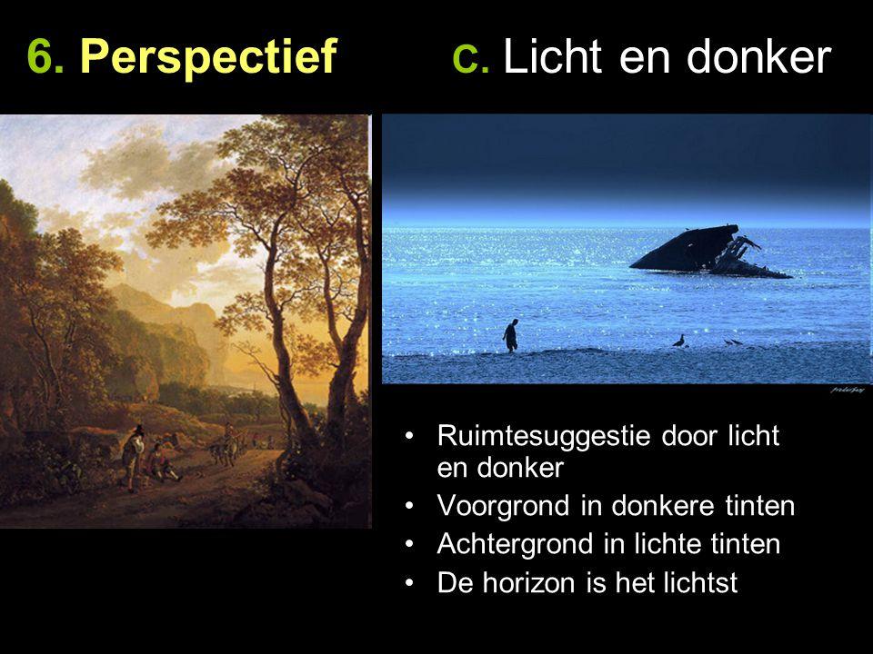 6. Perspectief C. Licht en donker Ruimtesuggestie door licht en donker Voorgrond in donkere tinten Achtergrond in lichte tinten De horizon is het lich