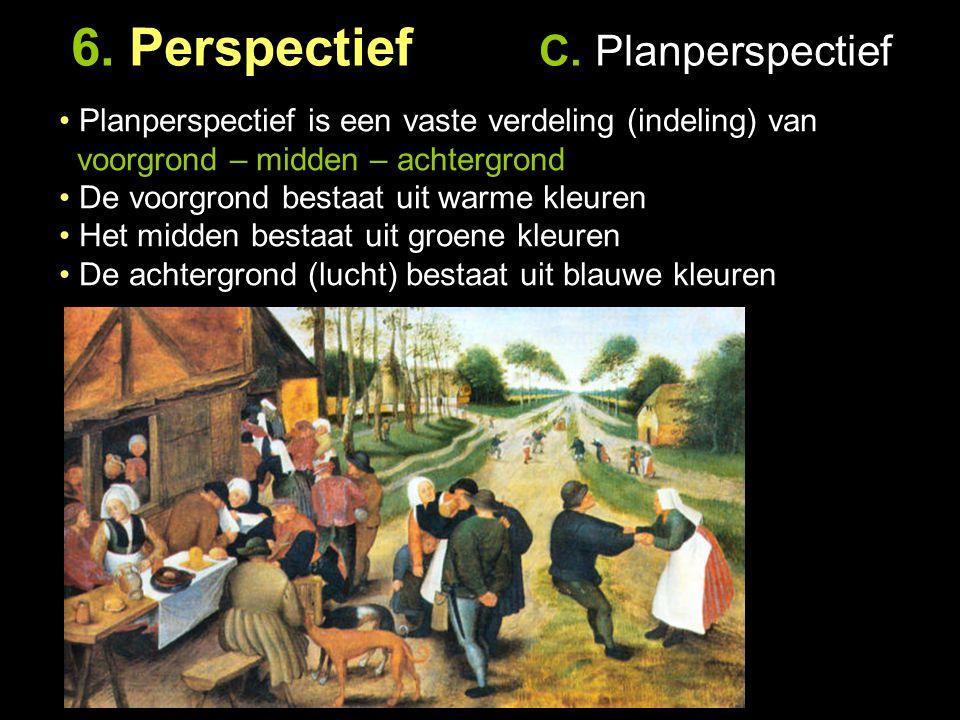 6. Perspectief C. Planperspectief Planperspectief is een vaste verdeling (indeling) van voorgrond – midden – achtergrond De voorgrond bestaat uit warm