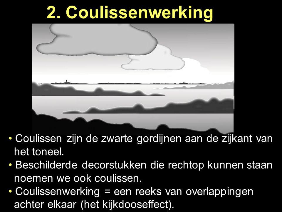 2. Coulissenwerking Coulissen zijn de zwarte gordijnen aan de zijkant van … het toneel. Beschilderde decorstukken die rechtop kunnen staan … noemen we
