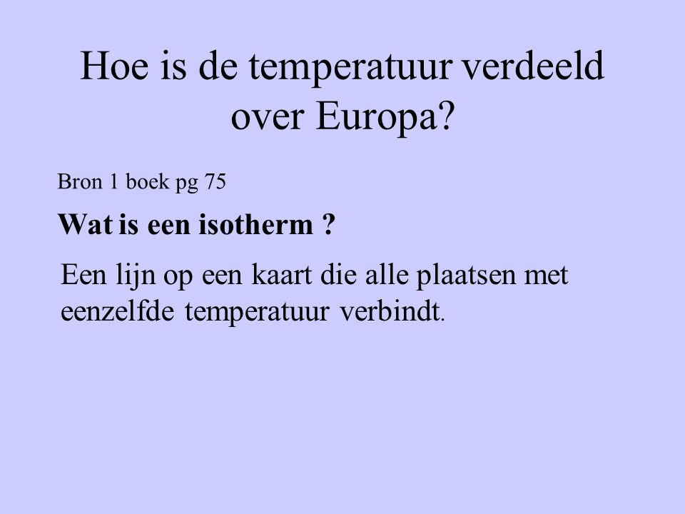 Bron 1 boek pg 75 Wat is een isotherm ? Een lijn op een kaart die alle plaatsen met eenzelfde temperatuur verbindt.