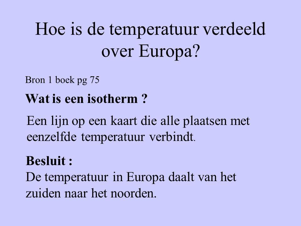 Hoe is de temperatuur verdeeld over Europa? Bron 1 boek pg 75 Wat is een isotherm ? Een lijn op een kaart die alle plaatsen met eenzelfde temperatuur