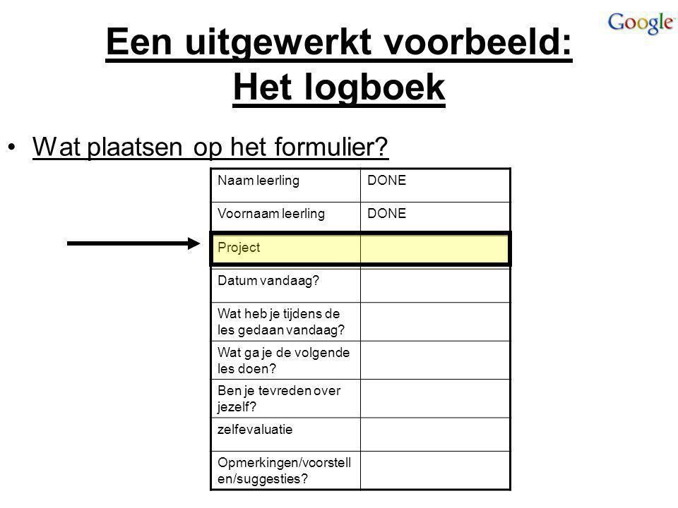 Een uitgewerkt voorbeeld: Het logboek Wat plaatsen op het formulier? Naam leerlingDONE Voornaam leerlingDONE Project Datum vandaag? Wat heb je tijdens