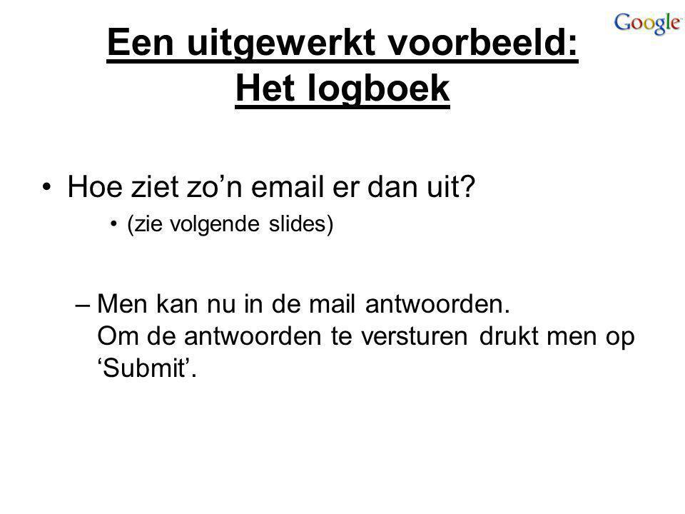 Een uitgewerkt voorbeeld: Het logboek Hoe ziet zo'n email er dan uit? (zie volgende slides) –Men kan nu in de mail antwoorden. Om de antwoorden te ver