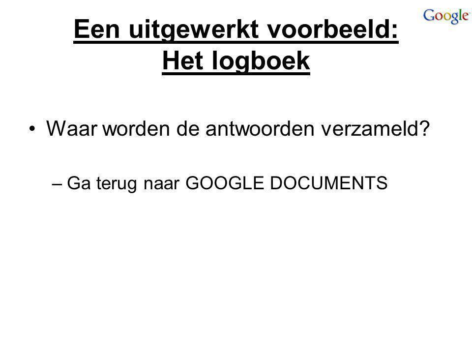 Een uitgewerkt voorbeeld: Het logboek Waar worden de antwoorden verzameld? –Ga terug naar GOOGLE DOCUMENTS