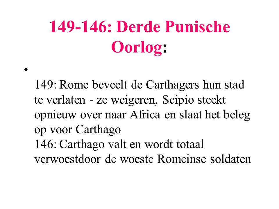 149-146: Derde Punische Oorlog: 149: Rome beveelt de Carthagers hun stad te verlaten - ze weigeren, Scipio steekt opnieuw over naar Africa en slaat he