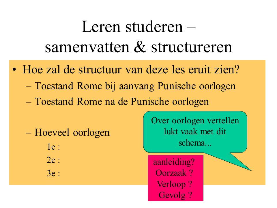 Leren studeren – samenvatten & structureren Hoe zal de structuur van deze les eruit zien? –Toestand Rome bij aanvang Punische oorlogen –Toestand Rome