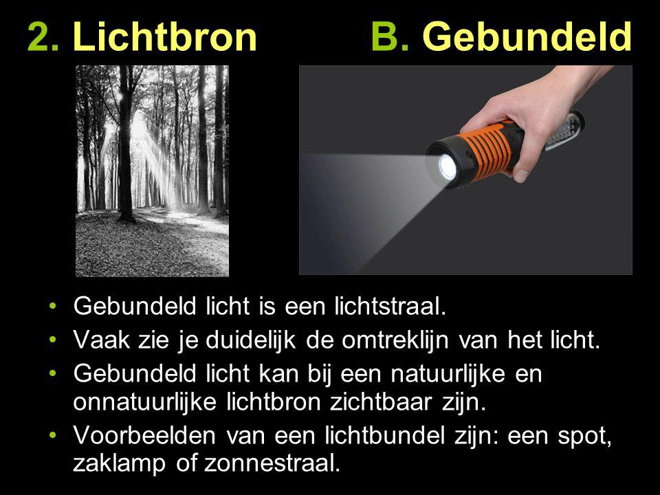 2. Lichtbron B. Gebundeld Gebundeld licht is een lichtstraal. Vaak zie je duidelijk de omtreklijn van het licht. Gebundeld licht kan bij een natuurlij