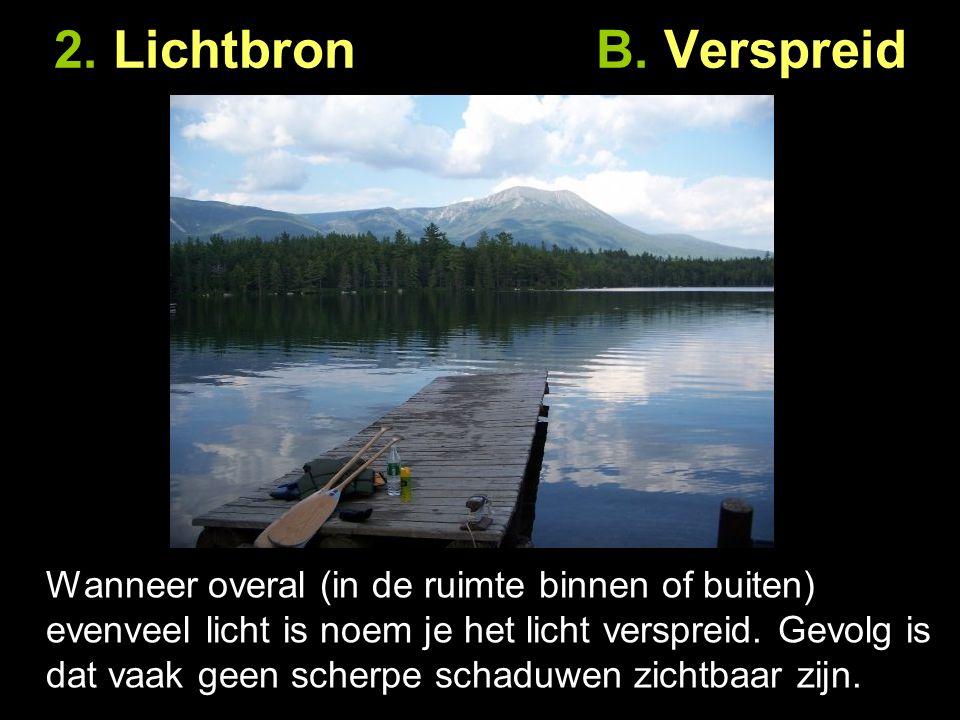 2. Lichtbron B. Verspreid Wanneer overal (in de ruimte binnen of buiten) evenveel licht is noem je het licht verspreid. Gevolg is dat vaak geen scherp