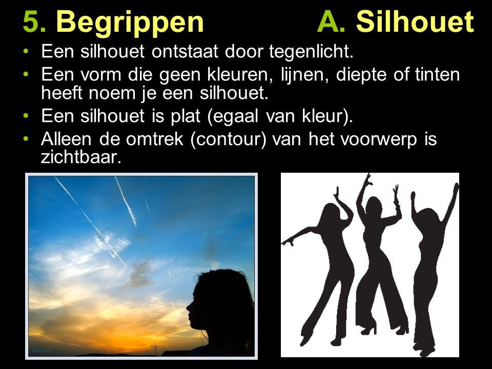 5. Begrippen A. Silhouet Een silhouet ontstaat door tegenlicht. Een vorm die geen kleuren, lijnen, diepte of tinten heeft noem je een silhouet. Een si