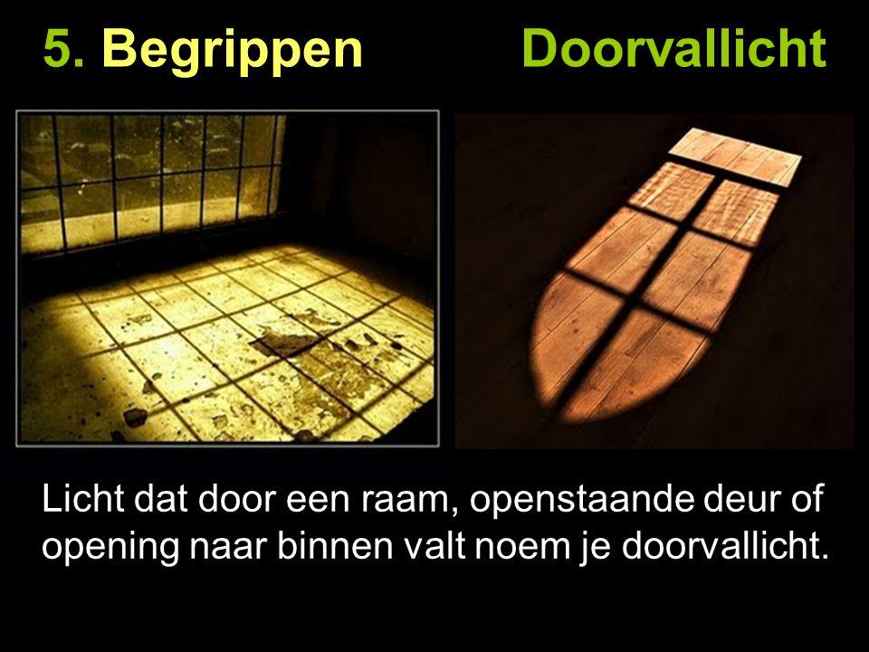 5. Begrippen Doorvallicht Licht dat door een raam, openstaande deur of opening naar binnen valt noem je doorvallicht.