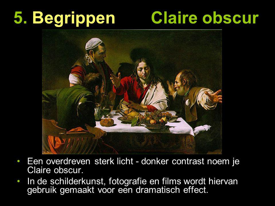 5. Begrippen Claire obscur Een overdreven sterk licht - donker contrast noem je Claire obscur. In de schilderkunst, fotografie en films wordt hiervan