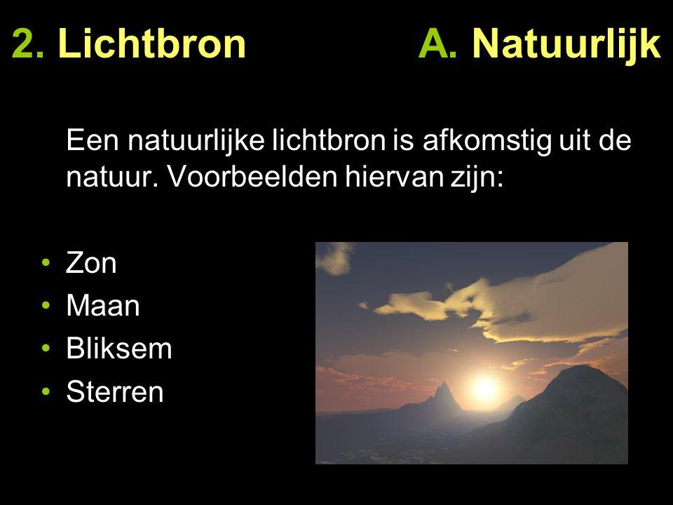2. Lichtbron A. Natuurlijk Een natuurlijke lichtbron is afkomstig uit de natuur. Voorbeelden hiervan zijn: Zon Maan Bliksem Sterren