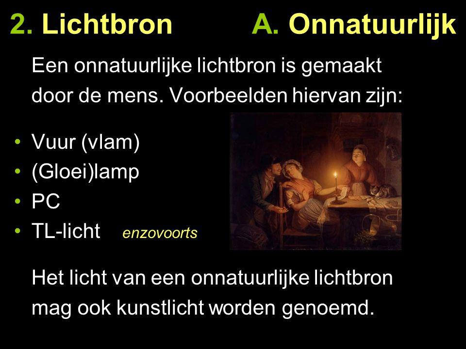 2. Lichtbron A. Onnatuurlijk Een onnatuurlijke lichtbron is gemaakt door de mens. Voorbeelden hiervan zijn: Vuur (vlam) (Gloei)lamp PC TL-licht enzovo