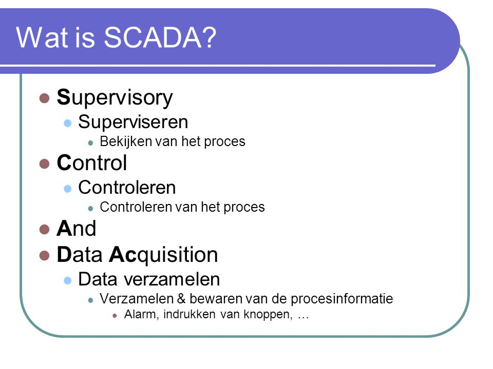 Wat is SCADA? Supervisory Superviseren Bekijken van het proces Control Controleren Controleren van het proces And Data Acquisition Data verzamelen Ver