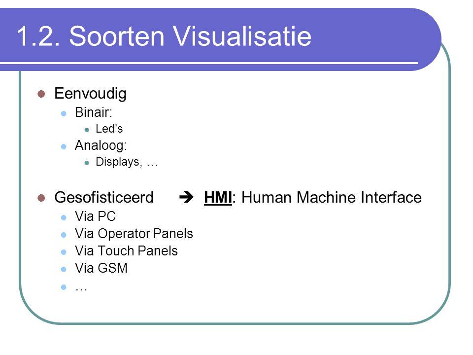 1.2. Soorten Visualisatie Eenvoudig Binair: Led's Analoog: Displays, … Gesofisticeerd  HMI: Human Machine Interface Via PC Via Operator Panels Via To