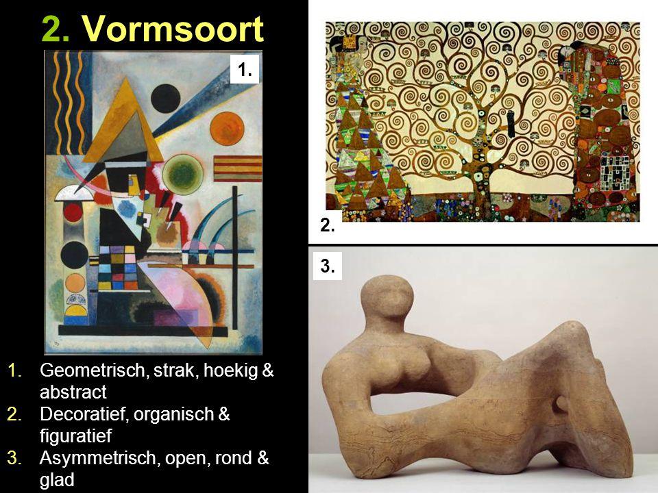 2. Vormsoort 1. 2. 3. 1.Geometrisch, strak, hoekig & abstract 2.Decoratief, organisch & figuratief 3.Asymmetrisch, open, rond & glad