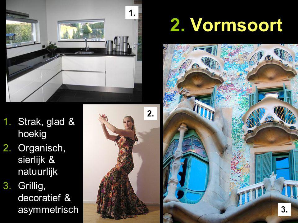 2. Vormsoort 1.Strak, glad & hoekig 2.Organisch, sierlijk & natuurlijk 3.Grillig, decoratief & asymmetrisch 1. 3. 2.