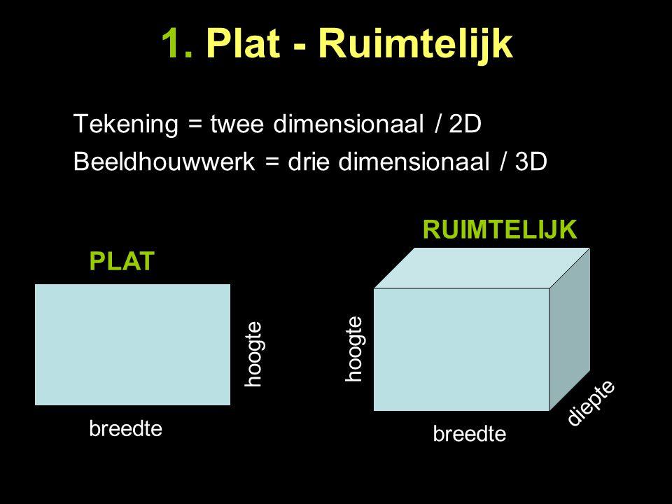 1. Plat - Ruimtelijk Tekening = twee dimensionaal / 2D Beeldhouwwerk = drie dimensionaal / 3D breedte hoogte breedte hoogte diepte PLAT RUIMTELIJK