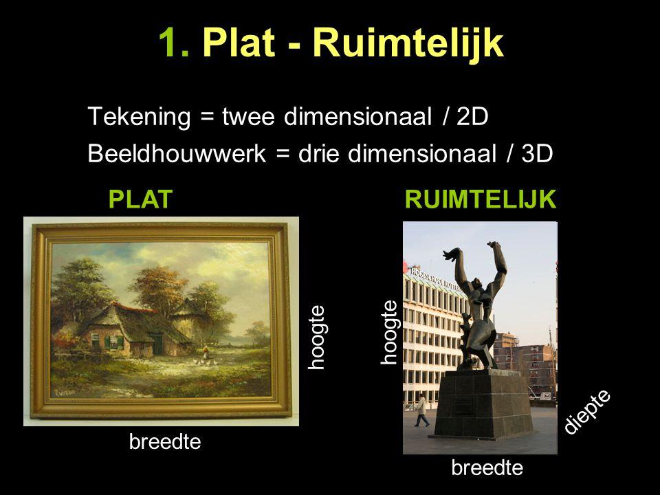1. Plat - Ruimtelijk Tekening = twee dimensionaal / 2D Beeldhouwwerk = drie dimensionaal / 3D breedte hoogte breedte hoogte diepte PLATRUIMTELIJK