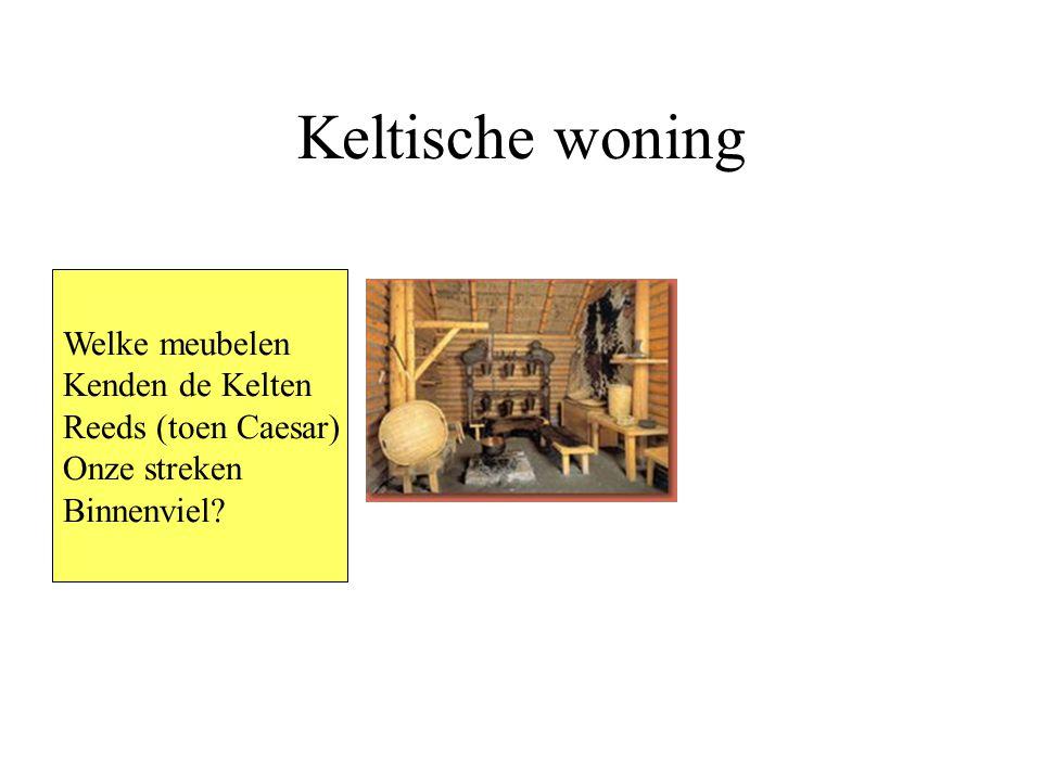 Keltische woning Welke meubelen Kenden de Kelten Reeds (toen Caesar) Onze streken Binnenviel?