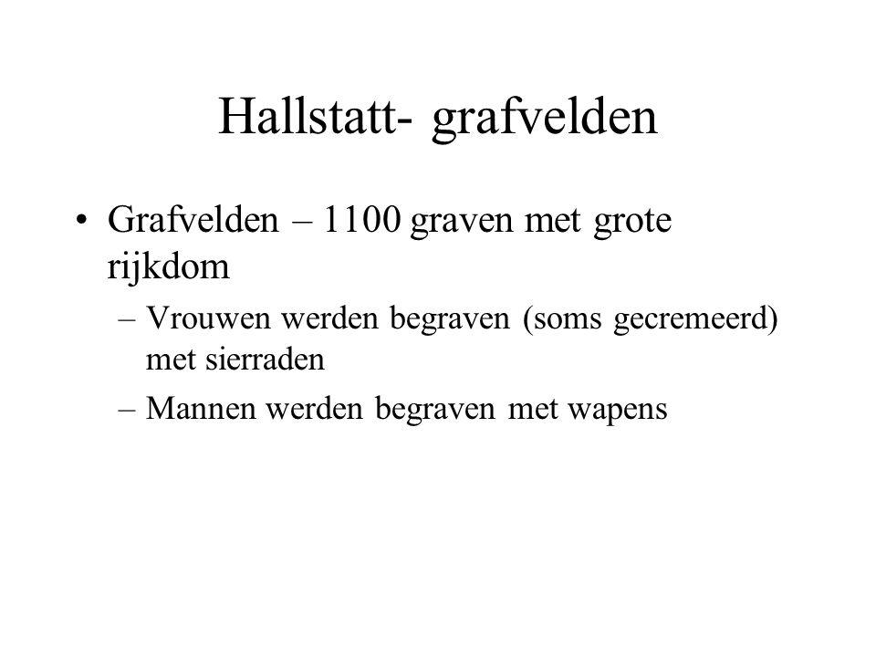 Hallstatt- grafvelden Grafvelden – 1100 graven met grote rijkdom –Vrouwen werden begraven (soms gecremeerd) met sierraden –Mannen werden begraven met wapens