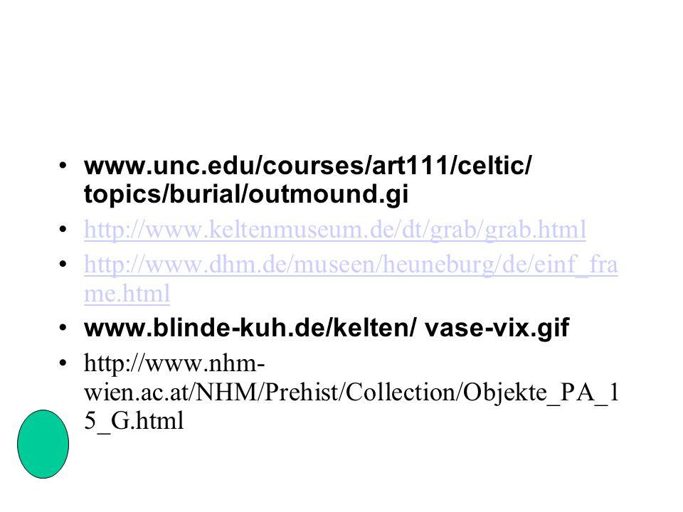 www.unc.edu/courses/art111/celtic/ topics/burial/outmound.gi http://www.keltenmuseum.de/dt/grab/grab.html http://www.dhm.de/museen/heuneburg/de/einf_fra me.htmlhttp://www.dhm.de/museen/heuneburg/de/einf_fra me.html www.blinde-kuh.de/kelten/ vase-vix.gif http://www.nhm- wien.ac.at/NHM/Prehist/Collection/Objekte_PA_1 5_G.html