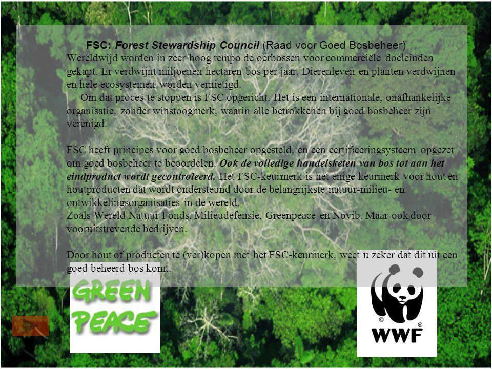 FSC: Forest Stewardship Council (Raad voor Goed Bosbeheer) Wereldwijd worden in zeer hoog tempo de oerbossen voor commerciële doeleinden gekapt.
