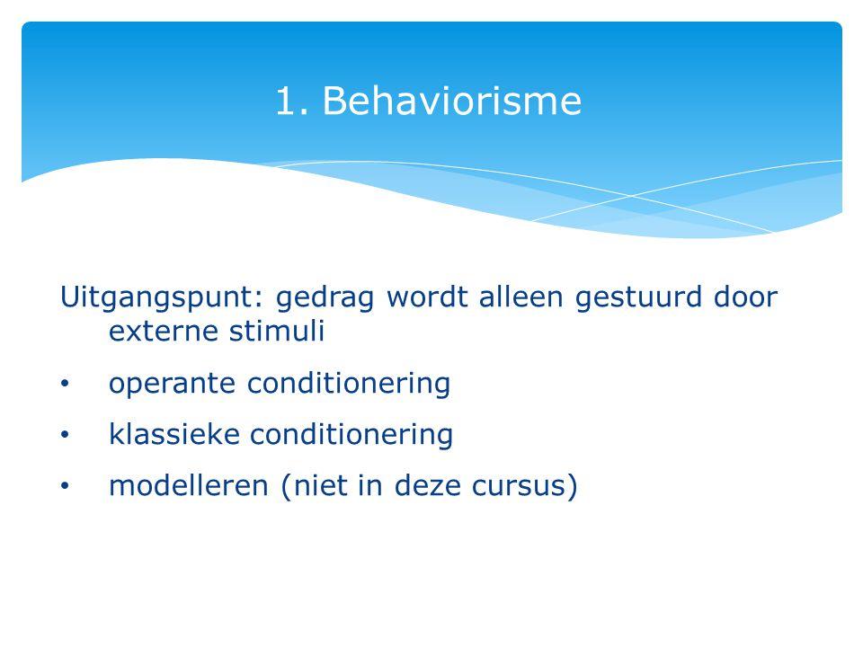 1.Behaviorisme Uitgangspunt: gedrag wordt alleen gestuurd door externe stimuli operante conditionering klassieke conditionering modelleren (niet in deze cursus)
