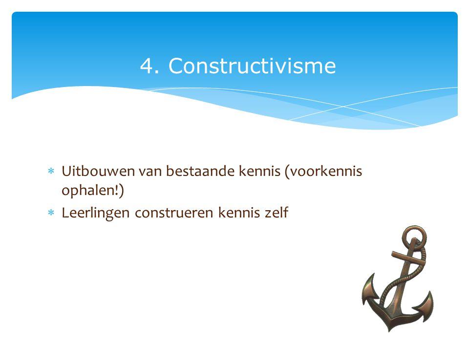 4. Constructivisme  Uitbouwen van bestaande kennis (voorkennis ophalen!)  Leerlingen construeren kennis zelf