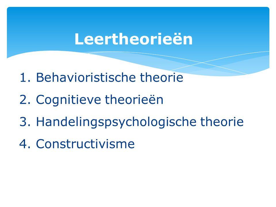 Leertheorieën 1. Behavioristische theorie 2. Cognitieve theorieën 3. Handelingspsychologische theorie 4. Constructivisme