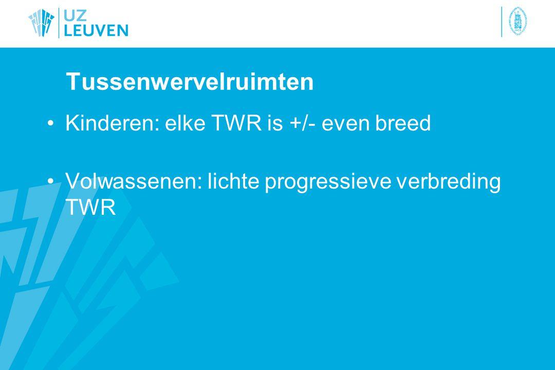 Tussenwervelruimten Kinderen: elke TWR is +/- even breed Volwassenen: lichte progressieve verbreding TWR
