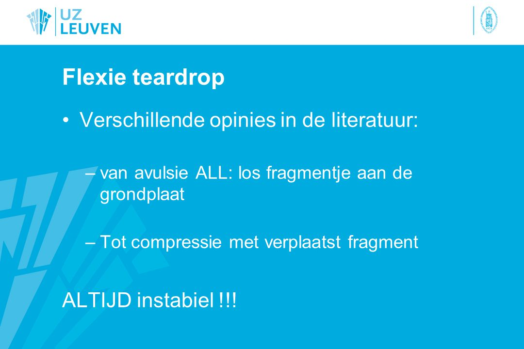 Flexie teardrop Verschillende opinies in de literatuur: –van avulsie ALL: los fragmentje aan de grondplaat –Tot compressie met verplaatst fragment ALTIJD instabiel !!!