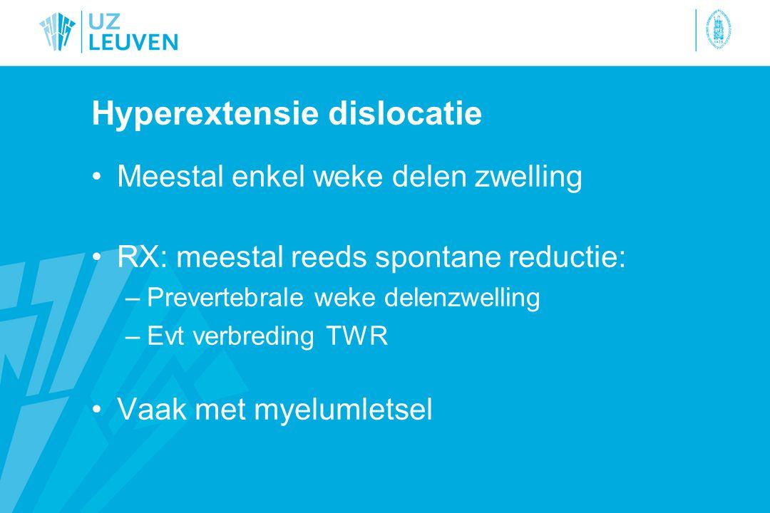 Hyperextensie dislocatie Meestal enkel weke delen zwelling RX: meestal reeds spontane reductie: –Prevertebrale weke delenzwelling –Evt verbreding TWR Vaak met myelumletsel
