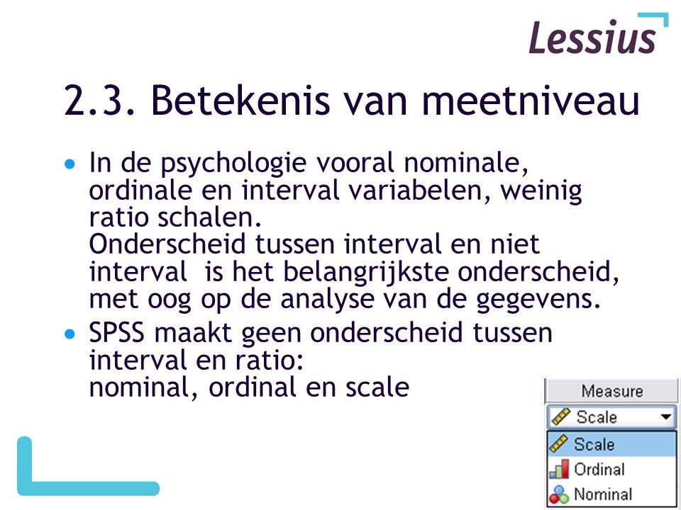 2.3. Betekenis van meetniveau  In de psychologie vooral nominale, ordinale en interval variabelen, weinig ratio schalen. Onderscheid tussen interval