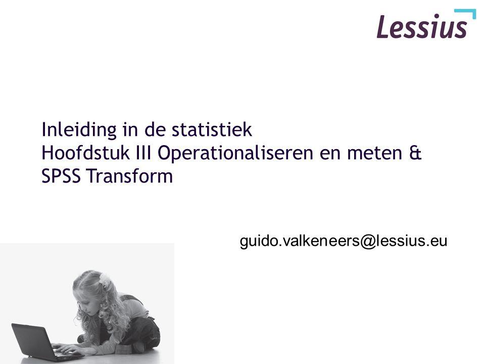 Inleiding in de statistiek Hoofdstuk III Operationaliseren en meten & SPSS Transform guido.valkeneers@lessius.eu