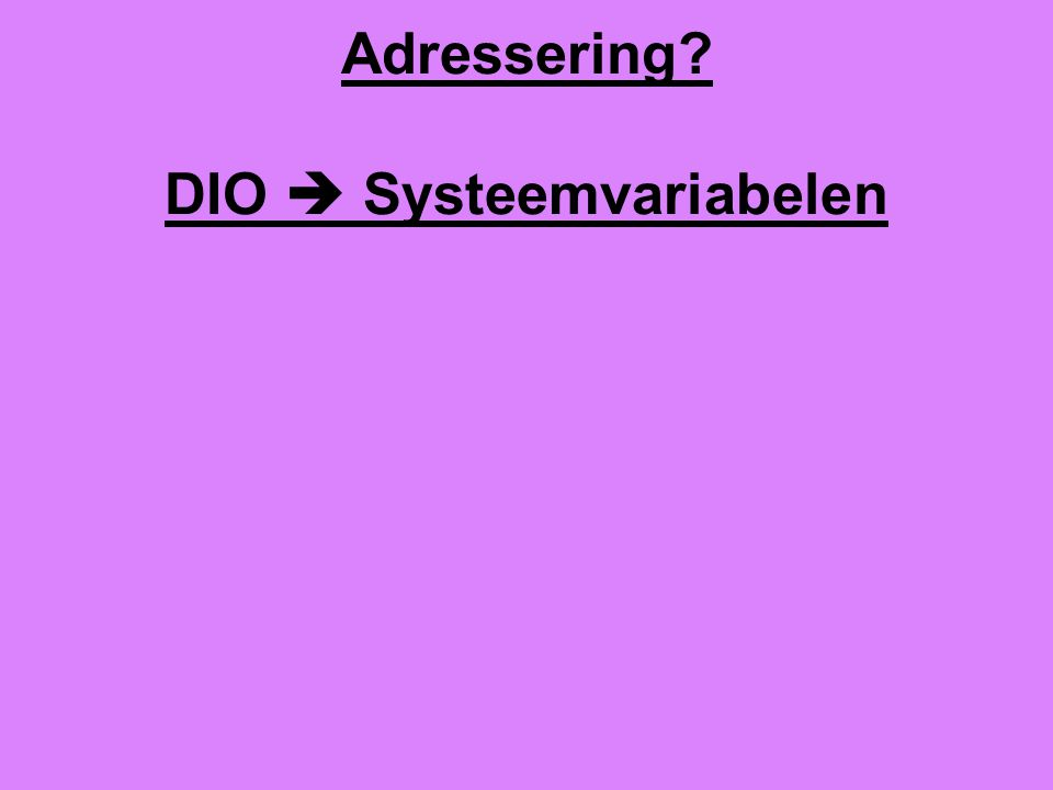 Adressering? DIO  Systeemvariabelen