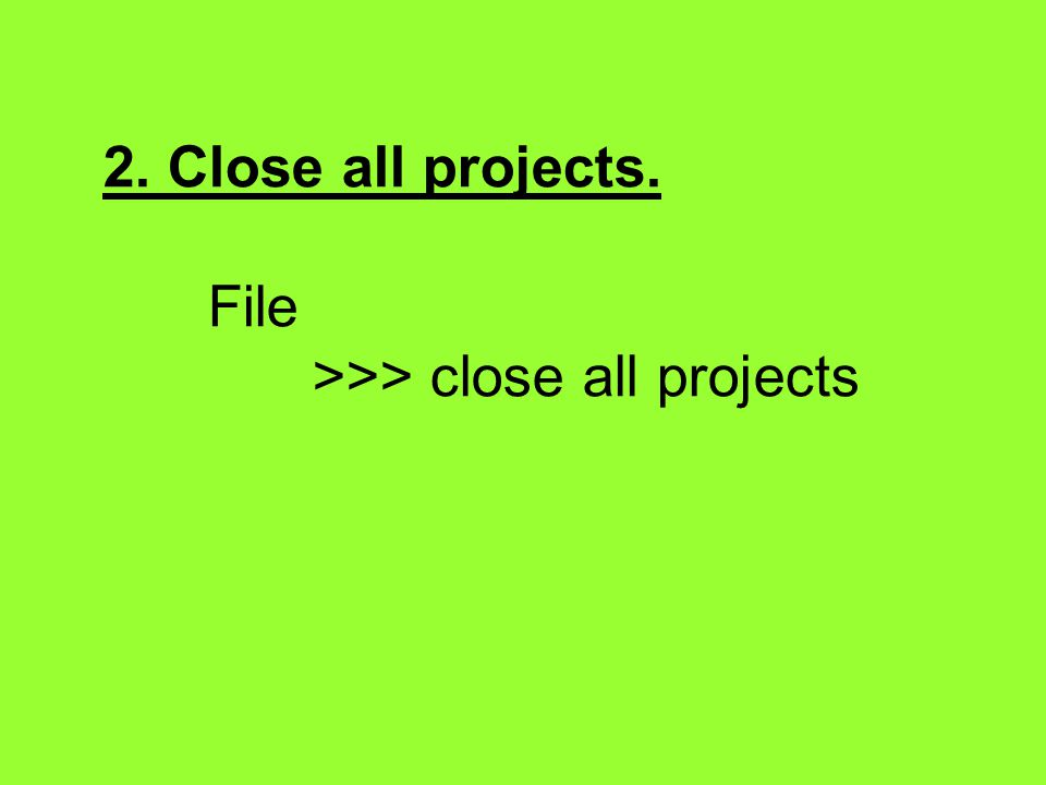 2. Close all projects. File >>> close all projects