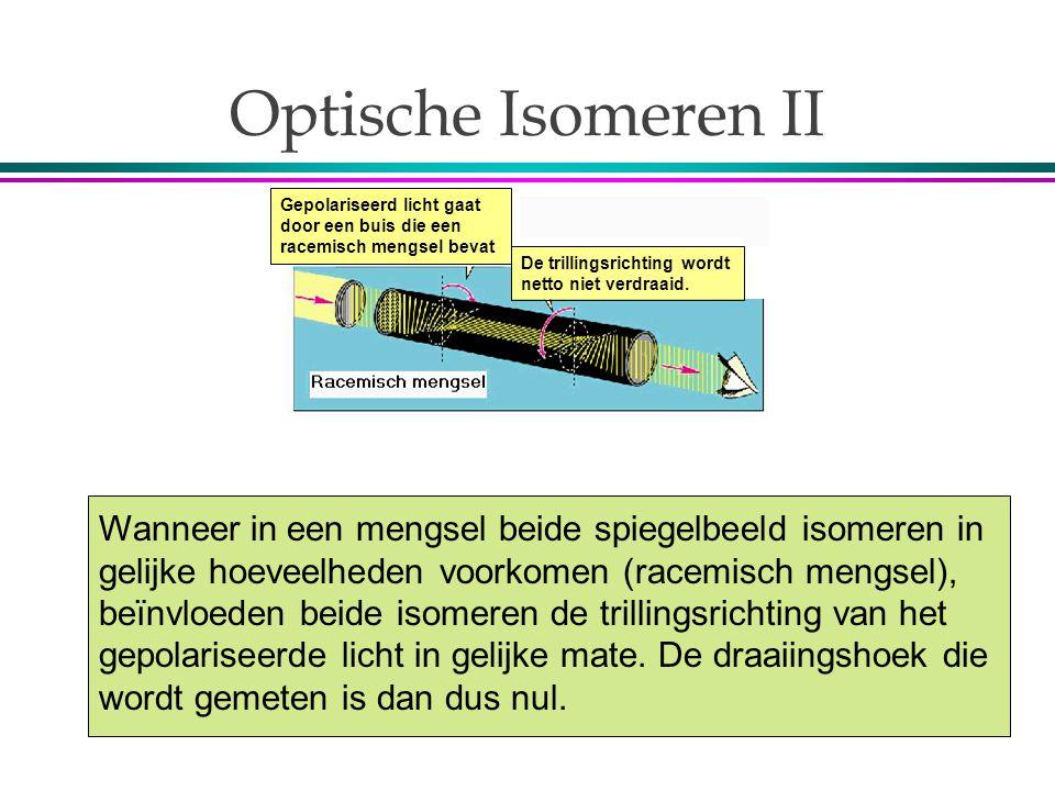 Optische Isomeren II Wanneer in een mengsel beide spiegelbeeld isomeren in gelijke hoeveelheden voorkomen (racemisch mengsel), beïnvloeden beide isomeren de trillingsrichting van het gepolariseerde licht in gelijke mate.