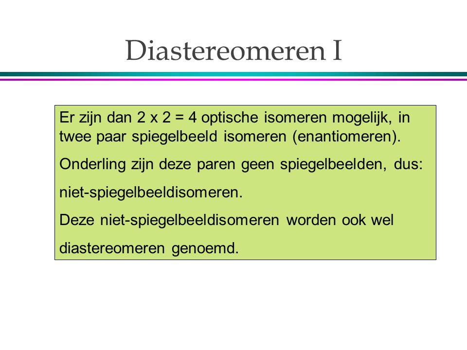 Diastereomeren I Er zijn dan 2 x 2 = 4 optische isomeren mogelijk, in twee paar spiegelbeeld isomeren (enantiomeren). Onderling zijn deze paren geen s