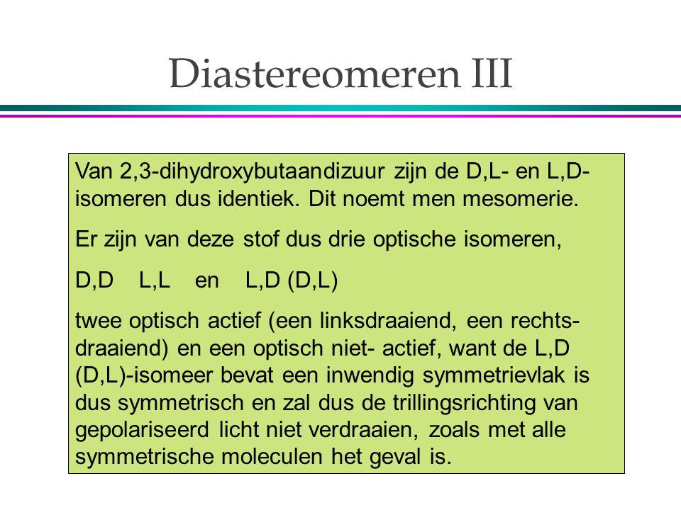 Diastereomeren III Van 2,3-dihydroxybutaandizuur zijn de D,L- en L,D- isomeren dus identiek. Dit noemt men mesomerie. Er zijn van deze stof dus drie o