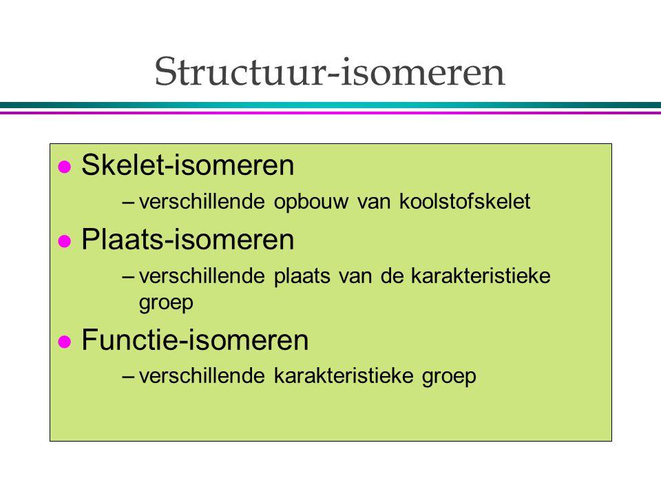 Structuur-isomeren l Skelet-isomeren –verschillende opbouw van koolstofskelet l Plaats-isomeren –verschillende plaats van de karakteristieke groep l Functie-isomeren –verschillende karakteristieke groep