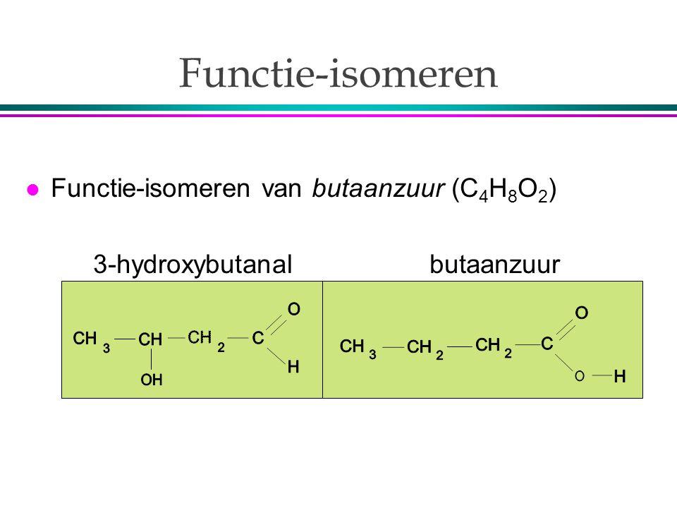 Functie-isomeren l Functie-isomeren van butaanzuur (C 4 H 8 O 2 ) 3-hydroxybutanal butaanzuur