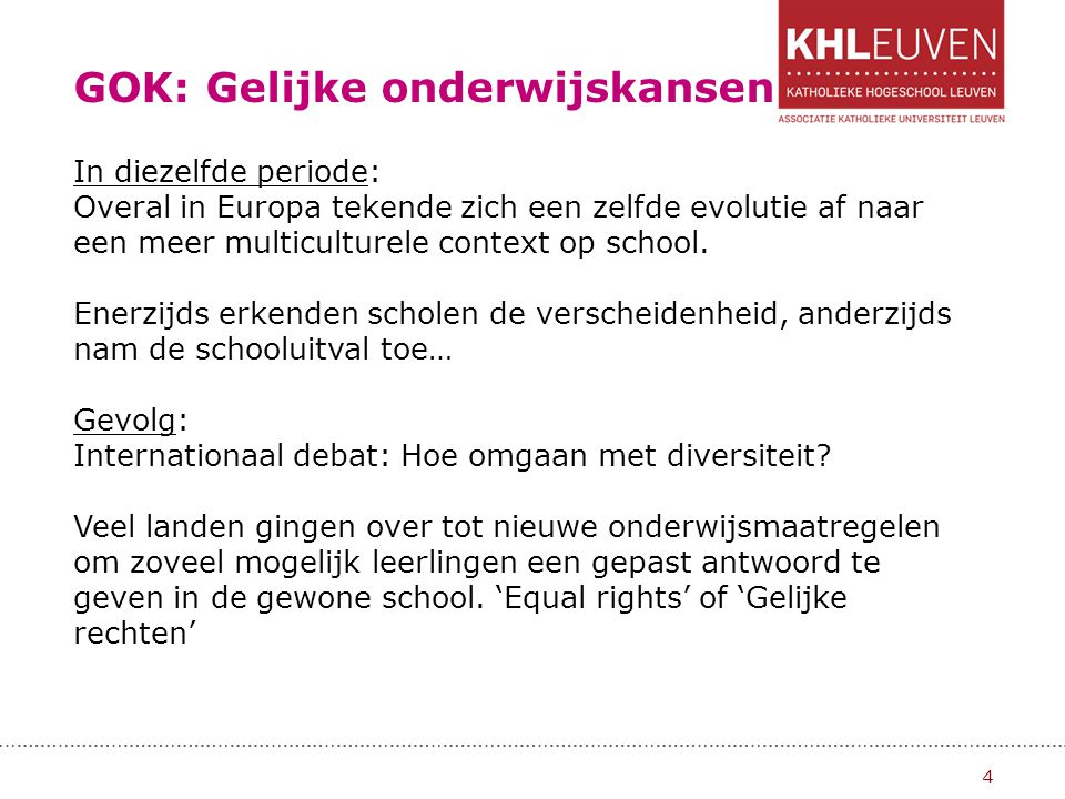 GOK: Gelijke onderwijskansen 5 GOK-decreet = 'Gelijke kansen op school voor alle kinderen, zonder uitzondering' Is in 2 fasen verlopen: Schooljaar 2002-2003: GOK I Schooljaar 2003-2004: GOK II Later: GOK III