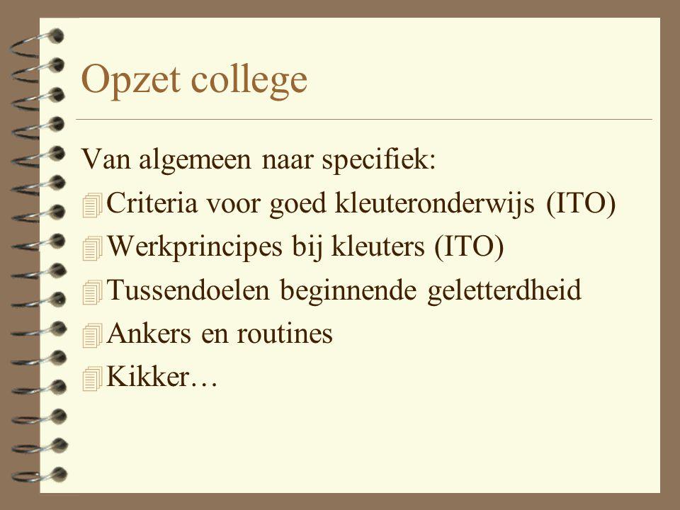 Opzet college Van algemeen naar specifiek: 4 Criteria voor goed kleuteronderwijs (ITO) 4 Werkprincipes bij kleuters (ITO) 4 Tussendoelen beginnende ge